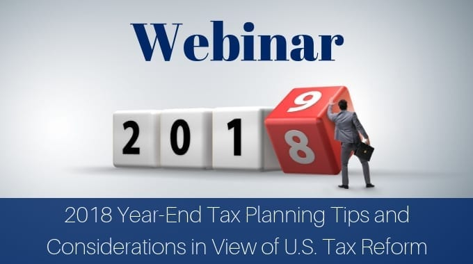 Don't Put Off Tomorrow What You Can Accomplish Today! 2018 Year-End Tax Planning Tips And Considerations In View Of U.S. Tax Reform