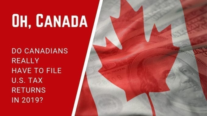 Oh, Canada! Do Canadians Really Have To File U.S.  Tax Returns In 2019?