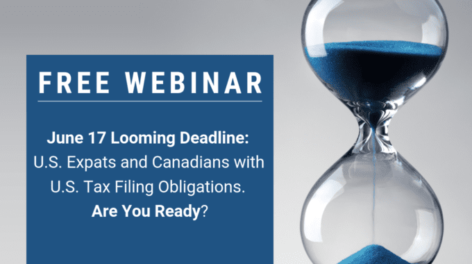 June 17 Looming Deadline: U.S. Expats And Canadians With U.S. Tax Filing Obligations. Are You Ready?