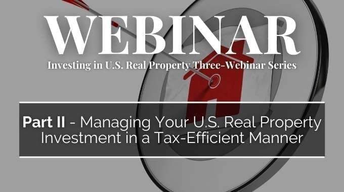 Managing Your U.S. Real Property Investment In A Tax-Efficient Manner