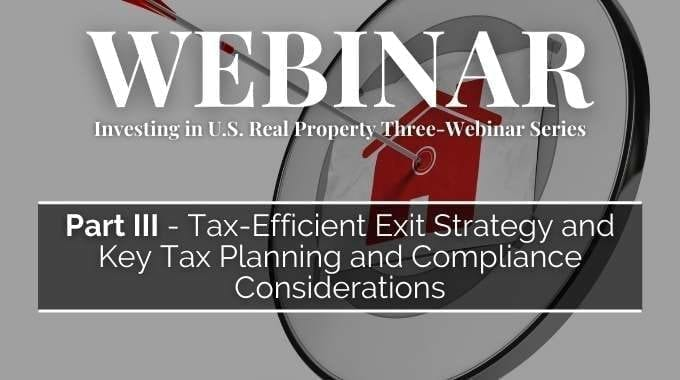Investing In U.S. Real Property Three-Webinar Series: Part 3 - Tax-Efficient Exit Strategy And Key Tax Planning And Compliance Considerations
