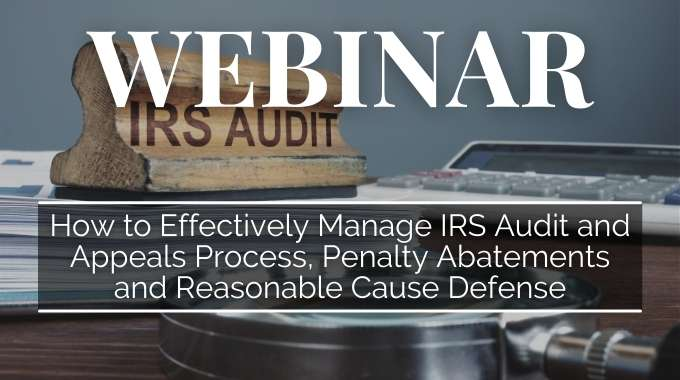 How To Effectively Manage IRS Audit And Appeals Process, Penalty Abatements And Reasonable Cause Defense